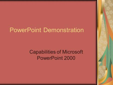 PowerPoint Demonstration Capabilities of Microsoft PowerPoint 2000.