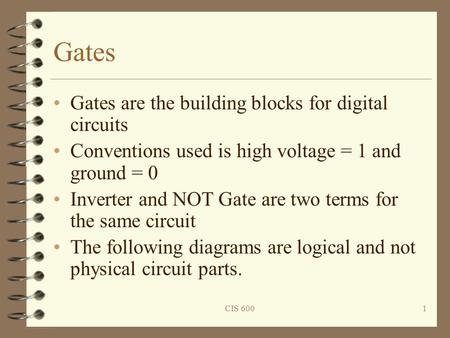 CIS 6001 Gates Gates are the building blocks for digital circuits Conventions used is high voltage = 1 and ground = 0 Inverter and NOT Gate are two terms.