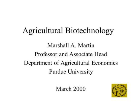 Agricultural Biotechnology Marshall A. Martin Professor and Associate Head Department of Agricultural Economics Purdue University March 2000.