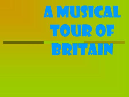 A musical tour of Britain. What are the musical centers of Britain? What British musicians do you know? What British music do you like? Have you ever.