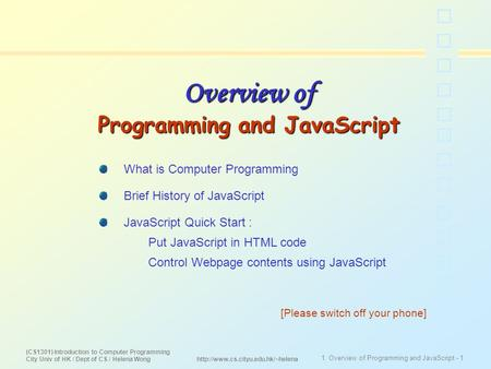 (CS1301) Introduction to Computer Programming City Univ of HK / Dept of CS / Helena Wong 1. Overview of Programming and <strong>JavaScript</strong> - 1