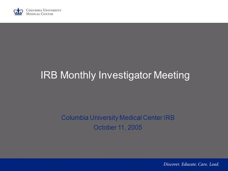 IRB Monthly Investigator Meeting Columbia University Medical Center IRB October 11, 2005.