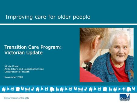Department of Health Nicole Doran Ambulatory and Coordinated Care Department of Health November 2009 Transition Care Program: Victorian Update Improving.
