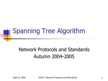 Sept 14, 2004CS573: Network Protocols and Standards1 Spanning Tree Algorithm Network Protocols and Standards Autumn 2004-2005.