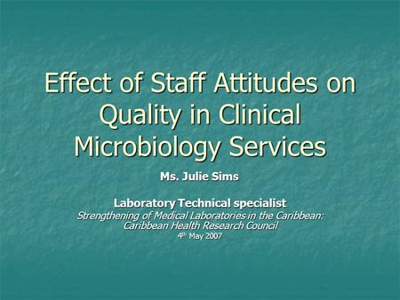 Effect of Staff Attitudes on Quality in Clinical Microbiology Services Ms. Julie Sims Laboratory Technical specialist Strengthening of Medical Laboratories.
