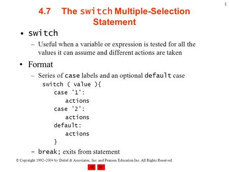 © Copyright 1992–2004 by Deitel & Associates, Inc. and Pearson Education Inc. All Rights Reserved. 1 4.7The switch Multiple-Selection Statement switch.
