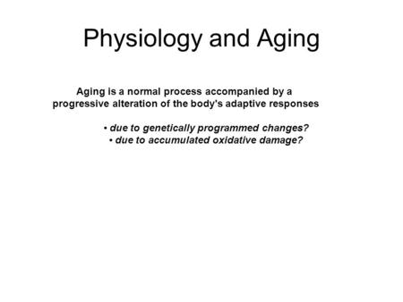 Physiology and Aging Aging is a normal process accompanied by a progressive alteration of the body's adaptive responses due to genetically programmed changes?