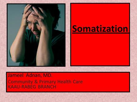 Somatization Jameel Adnan, MD. Community & Primary Health Care KAAU-RABEG BRANCH.