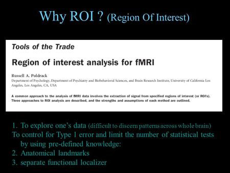 Why ROI ? (Region Of Interest) 1.To explore one's data (difficult to discern patterns across whole brain) To control for Type 1 error and limit the number.