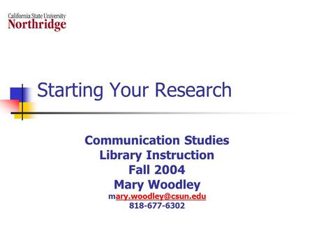 Starting Your Research Communication Studies Library Instruction Fall 2004 Mary Woodley 818-677-6302.