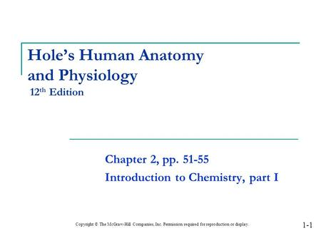 Hole's Human Anatomy and Physiology 12 th Edition Chapter 2, pp. 51-55 Introduction to Chemistry, part I Copyright © The McGraw-Hill Companies, Inc. Permission.
