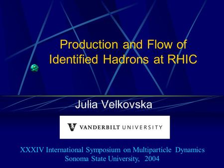 Production and Flow of Identified Hadrons at RHIC Julia Velkovska XXXIV International Symposium on Multiparticle Dynamics Sonoma State University, 2004.