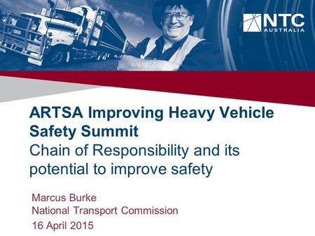 ARTSA Improving Heavy Vehicle Safety Summit Chain of Responsibility and its potential to improve safety Marcus Burke National Transport Commission 16 April.
