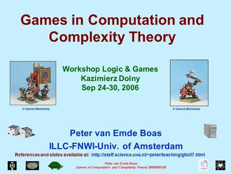 Peter van Emde Boas: <strong>Games</strong> in Computation and Complexity <strong>Theory</strong> 20060925-26 <strong>Games</strong> in Computation and Complexity <strong>Theory</strong> Peter van Emde Boas ILLC-FNWI-Univ.