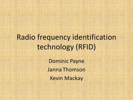 Radio frequency identification technology (RFID) Dominic Payne Janna Thomson Kevin Mackay.