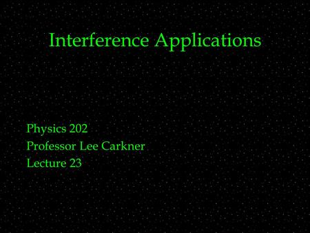 Interference Applications Physics 202 Professor Lee Carkner Lecture 23.