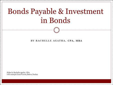 CPA, MBA BY RACHELLE AGATHA, CPA, MBA Bonds Payable & Investment in Bonds Slides by Rachelle Agatha, CPA, with excerpts from Warren, Reeve, Duchac.