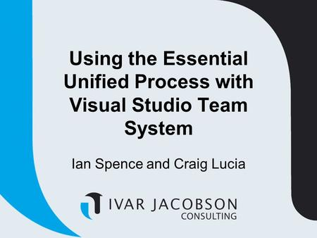 Using the Essential Unified Process with Visual Studio Team System Ian Spence and Craig Lucia.