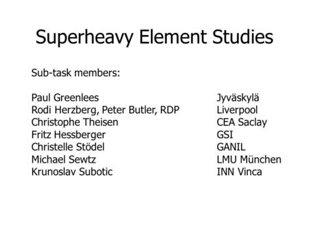 Superheavy Element Studies Sub-task members: Paul GreenleesJyväskylä Rodi Herzberg, Peter Butler, RDPLiverpool Christophe TheisenCEA Saclay Fritz HessbergerGSI.