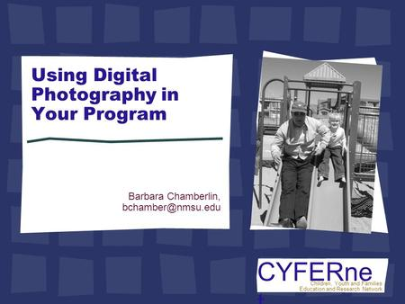 CYFERne t Children, Youth and Families Education and Research Network Using Digital Photography in Your Program Barbara Chamberlin,