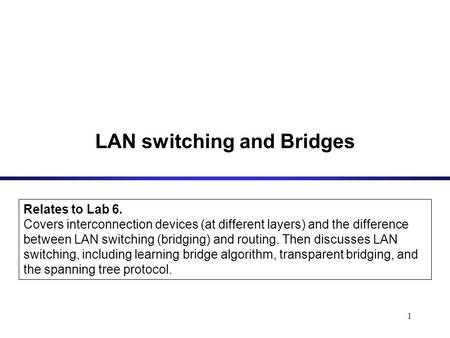 1 LAN switching and Bridges Relates to Lab 6. Covers interconnection devices (at different layers) and the difference between LAN switching (bridging)