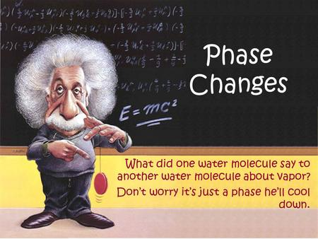 Phase Changes What did one water molecule say to another water molecule about vapor? Don't worry it's just a phase he'll cool down.