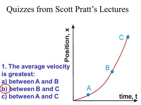1. The average velocity is greatest: a) between A and B b) between B and C c) between A and C Quizzes from Scott Pratt's Lectures.