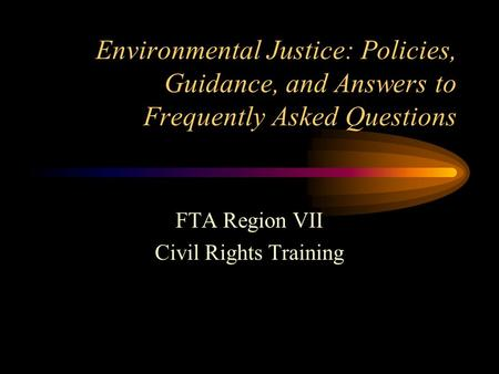Environmental Justice: Policies, Guidance, and Answers to Frequently Asked Questions FTA Region VII Civil Rights Training.
