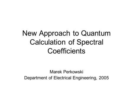 New Approach to Quantum Calculation of Spectral Coefficients Marek Perkowski Department of Electrical Engineering, 2005.