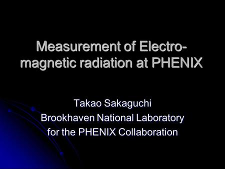Measurement of Electro- magnetic radiation at PHENIX Takao Sakaguchi Brookhaven National Laboratory for the PHENIX Collaboration.