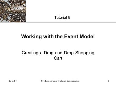 XP Tutorial 8 New Perspectives on JavaScript, Comprehensive1 Working with the Event Model Creating a Drag-and-Drop Shopping Cart.