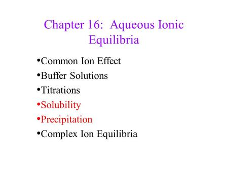 Chapter 16: Aqueous Ionic Equilibria Common Ion Effect Buffer Solutions Titrations Solubility Precipitation Complex Ion Equilibria.