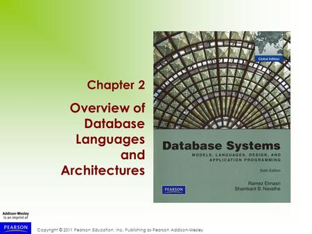 Copyright © 2011 Pearson Education, Inc. Publishing as Pearson Addison-Wesley Chapter 2 Overview of Database Languages and Architectures.