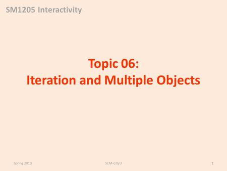 SM1205 Interactivity Topic 06: Iteration and Multiple Objects Spring 2010SCM-CityU1.