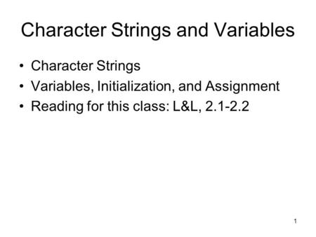 1 Character Strings and Variables Character Strings Variables, Initialization, and Assignment Reading for this class: L&L, 2.1-2.2.