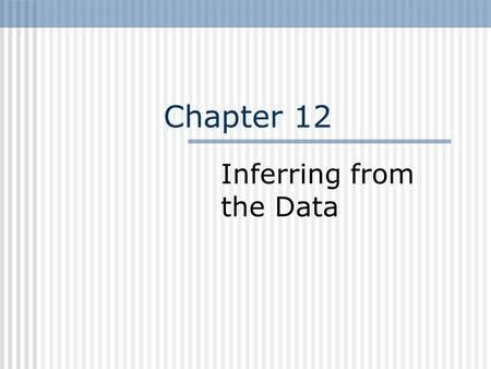 Chapter 12 Inferring from the Data. Inferring from Data Estimation and Significance testing.