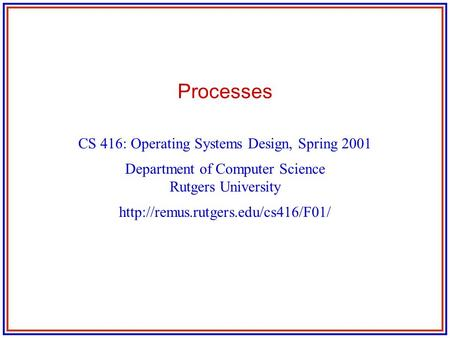 Processes CS 416: Operating Systems Design, Spring 2001 Department of Computer Science Rutgers University