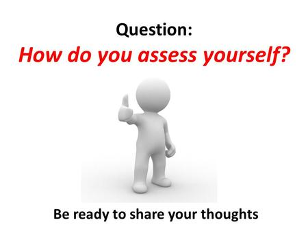 Question: How do you assess yourself? Be ready to share your thoughts.