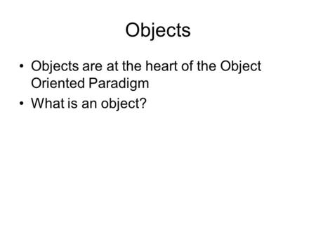 Objects Objects are at the heart of the Object Oriented Paradigm What is an object?