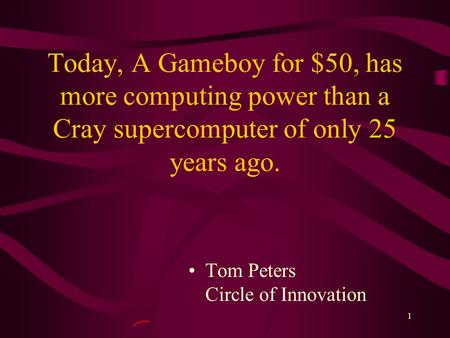1 Today, A Gameboy for $50, has more computing power than a Cray supercomputer of only 25 years ago. Tom Peters Circle of Innovation.