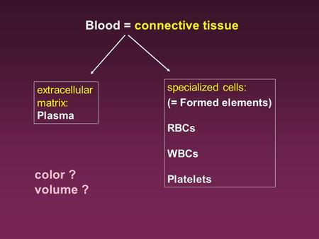 Blood = connective tissue extracellular matrix: Plasma specialized cells: (= Formed elements) RBCs WBCs Platelets color ? volume ?