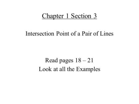Chapter 1 Section 3 Intersection Point of a Pair of Lines Read pages 18 – 21 Look at all the Examples.