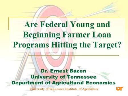 Are Federal Young and Beginning Farmer Loan Programs Hitting the Target? Dr. Ernest Bazen University of Tennessee Department of Agricultural Economics.