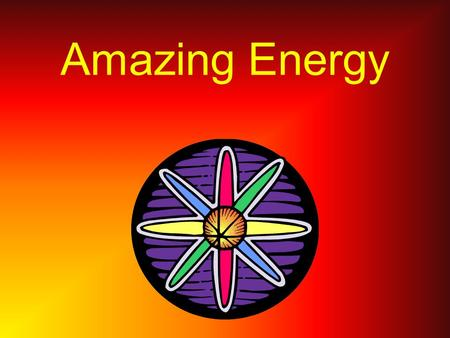 Amazing <strong>Energy</strong> What Is <strong>Energy</strong> ? <strong>Energy</strong> is the <strong>power</strong> to change things.It is the ability to do <strong>work</strong>.
