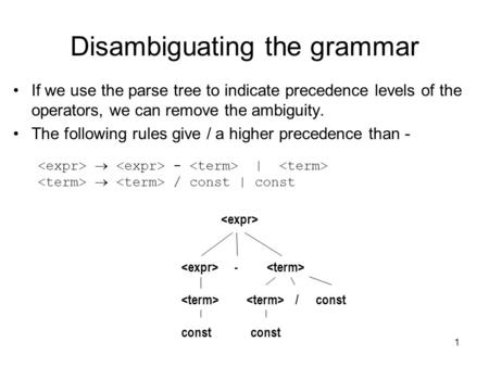 1 Disambiguating the grammar If we use the parse tree to indicate precedence levels of the operators, we can remove the ambiguity. The following rules.