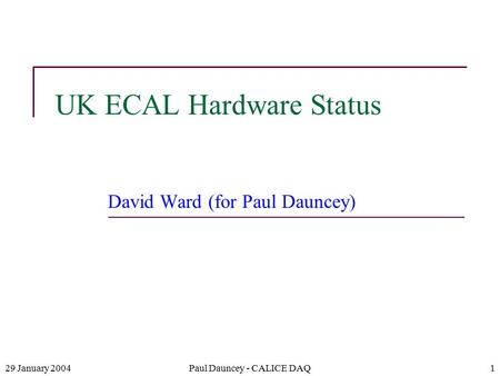 29 January 2004Paul Dauncey - CALICE DAQ1 UK ECAL Hardware Status David Ward (for Paul Dauncey)