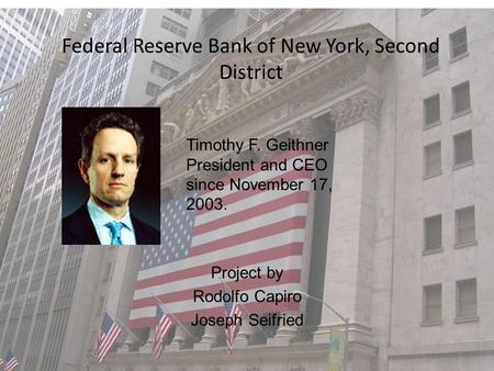 Federal Reserve Bank of New York, Second District Project by Rodolfo Capiro Joseph Seifried Timothy F. Geithner President and CEO since November 17, 2003.