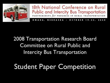 2008 Transportation Research Board Committee on Rural Public and Intercity Bus Transportation Student Paper Competition.