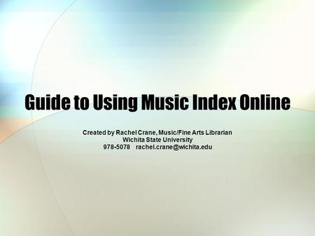 Guide to Using Music Index Online Created by Rachel Crane, Music/Fine Arts Librarian Wichita State University 978-5078
