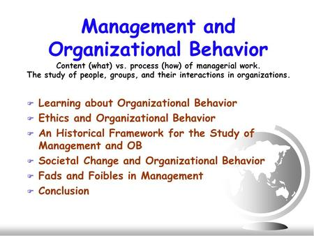 Management and Organizational Behavior Content (what) vs. process (how) of managerial work. The study of people, groups, and their interactions in organizations.